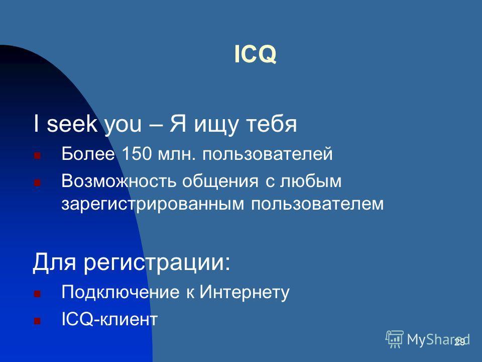 29 ICQ I seek you – Я ищу тебя Более 150 млн. пользователей Возможность общения с любым зарегистрированным пользователем Для регистрации: Подключение к Интернету ICQ-клиент