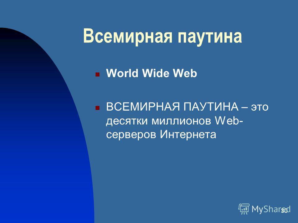 30 Всемирная паутина World Wide Web ВСЕМИРНАЯ ПАУТИНА – это десятки миллионов Web- серверов Интернета