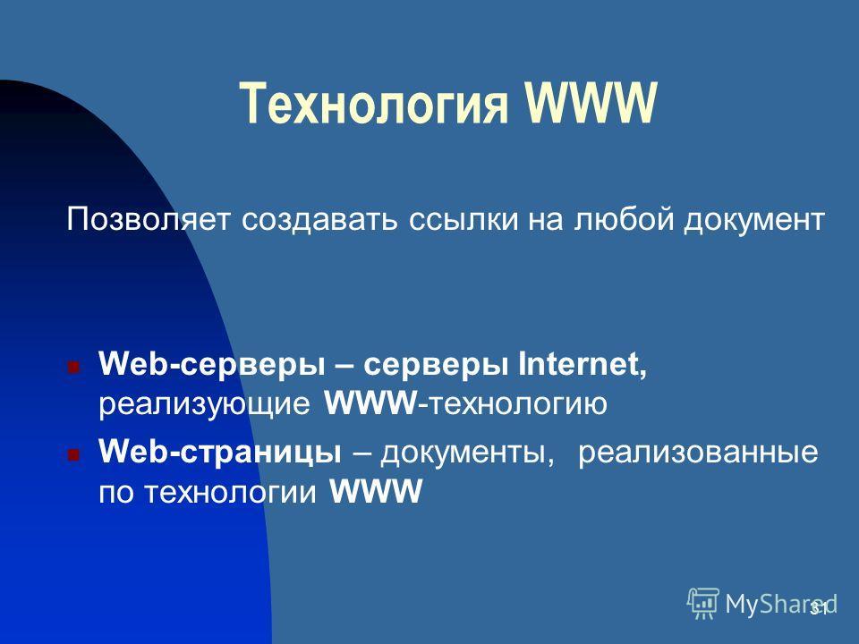 31 Технология Позволяет создавать ссылки на любой документ Web-серверы – серверы Internet, реализующие WWW-технологию Web-страницы – документы, реализованные по технологии WWW WWW