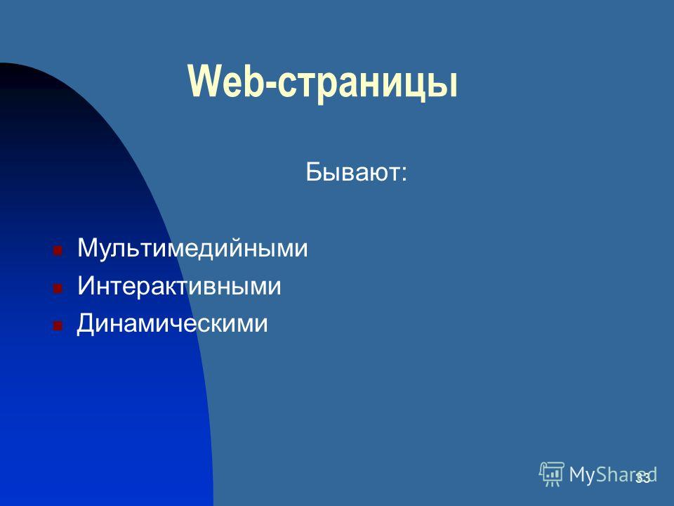 33 Web-страницы Бывают: Мультимедийными Интерактивными Динамическими