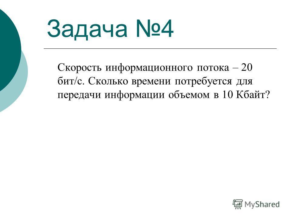 Задача 4 Скорость информационного потока – 20 бит/с. Сколько времени потребуется для передачи информации объемом в 10 Кбайт?