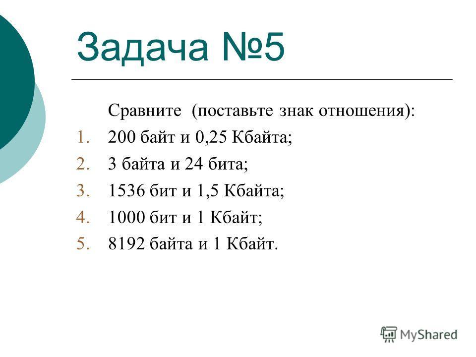 Задача 5 Сравните (поставьте знак отношения): 1.200 байт и 0,25 Кбайта; 2.3 байта и 24 бита; 3.1536 бит и 1,5 Кбайта; 4.1000 бит и 1 Кбайт; 5.8192 байта и 1 Кбайт.
