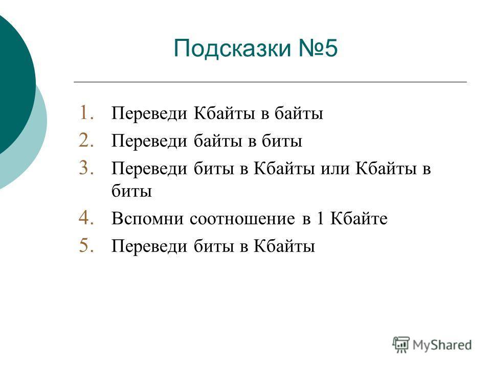 Подсказки 5 1. Переведи Кбайты в байты 2. Переведи байты в биты 3. Переведи биты в Кбайты или Кбайты в биты 4. Вспомни соотношение в 1 Кбайте 5. Переведи биты в Кбайты