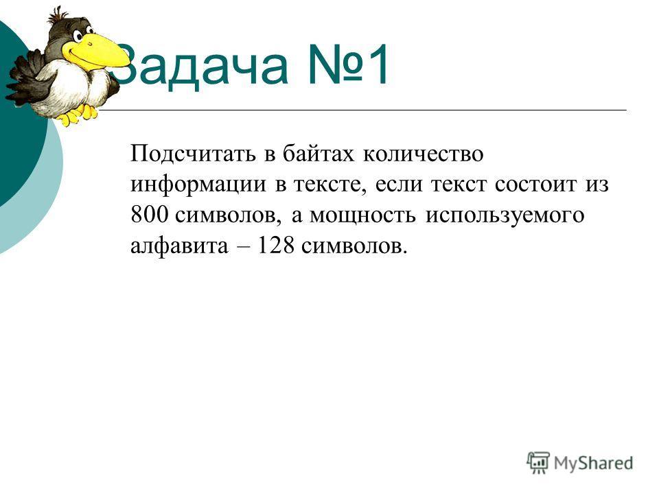 Задача 1 Подсчитать в байтах количество информации в тексте, если текст состоит из 800 символов, а мощность используемого алфавита – 128 символов.