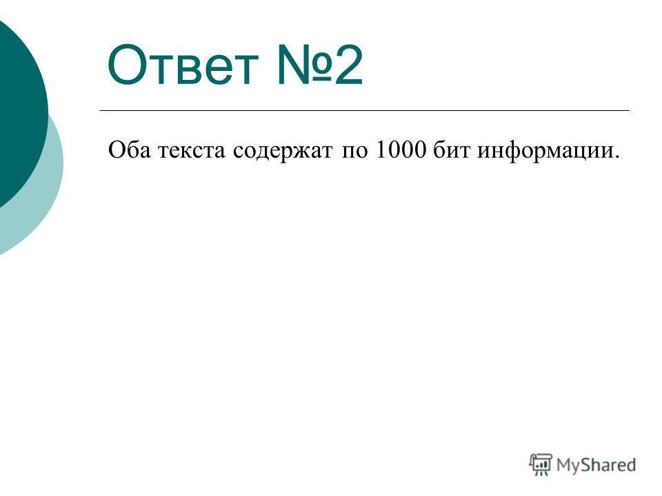 Ответ 2 Оба текста содержат по 1000 бит информации.