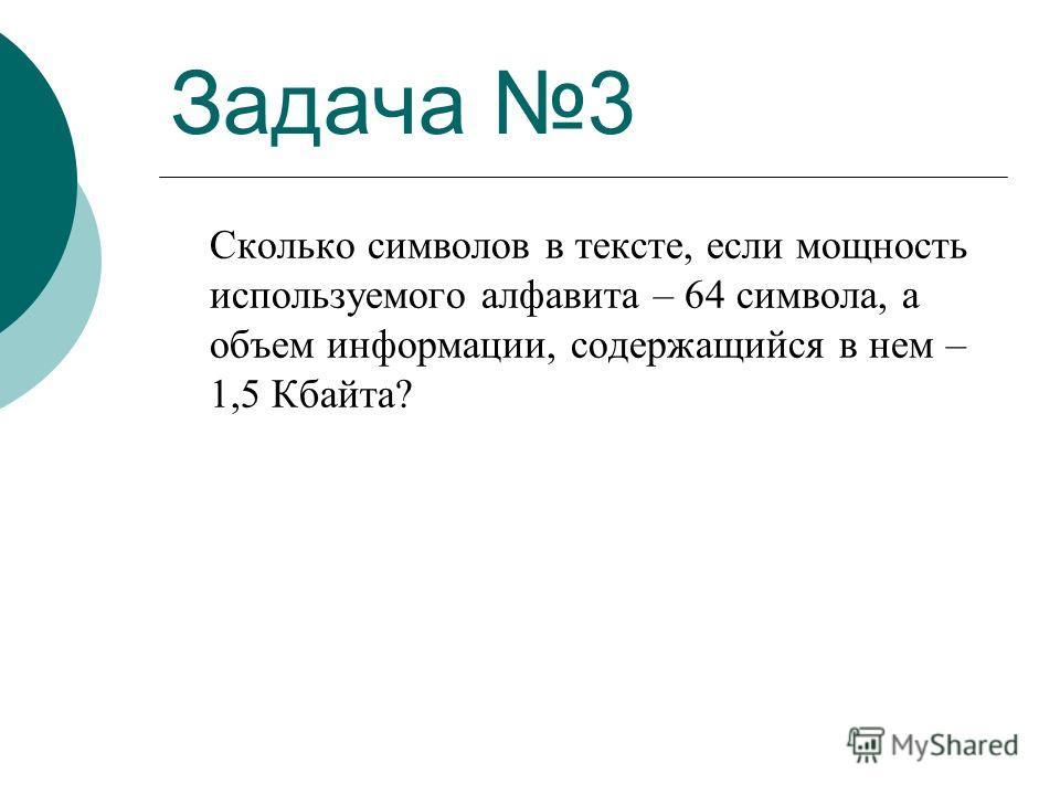 Задача 3 Сколько символов в тексте, если мощность используемого алфавита – 64 символа, а объем информации, содержащийся в нем – 1,5 Кбайта?