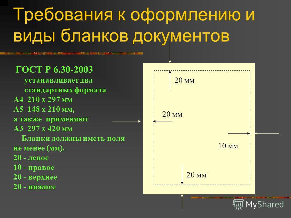 Требования к оформлению и виды бланков документов ГОСТ Р 6.30-2003 устанавливает два стандартных формата A4 210 x 297 мм A5 148 x 210 мм, а также применяют А3 297 x 420 мм Бланки должны иметь поля не менее (мм). 20 - левое 10 - правое 20 - верхнее 20