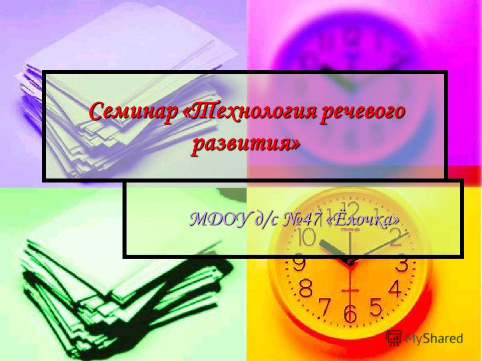 Семинар «Технология речевого развития» МДОУ д/с 47 «Ёлочка»
