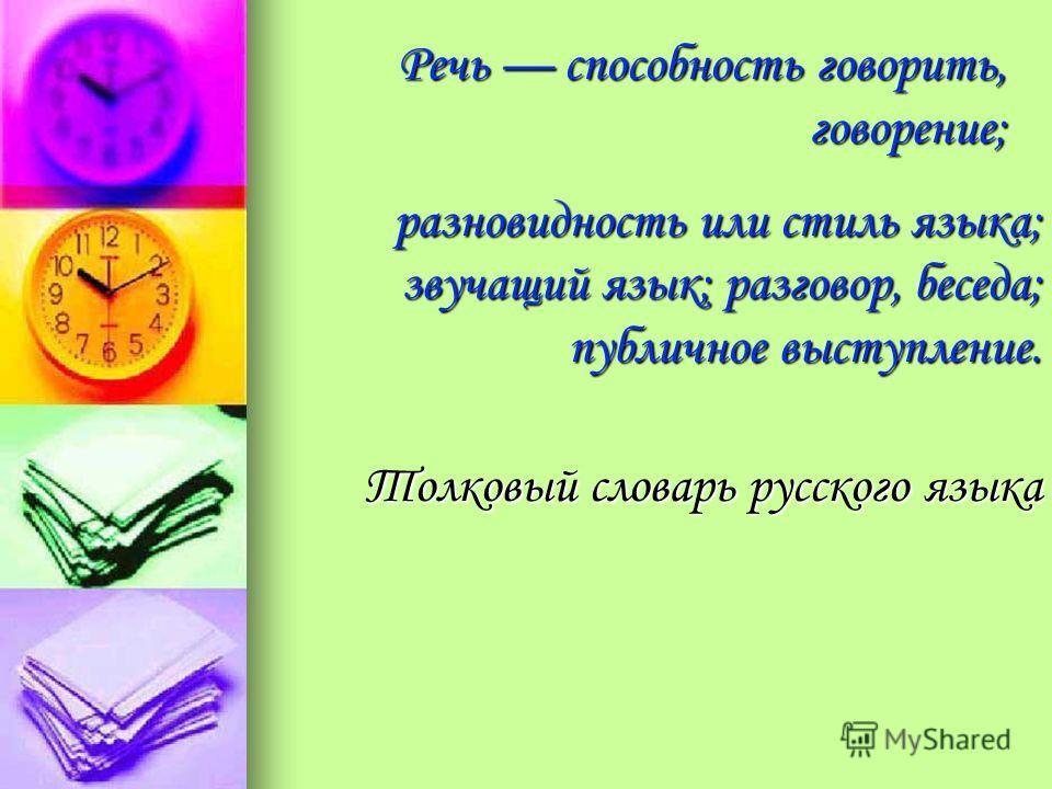 Речь способность говорить, говорение; разновидность или стиль языка; звучащий язык; разговор, беседа; публичное выступление. разновидность или стиль языка; звучащий язык; разговор, беседа; публичное выступление. Толковый словарь русского языка