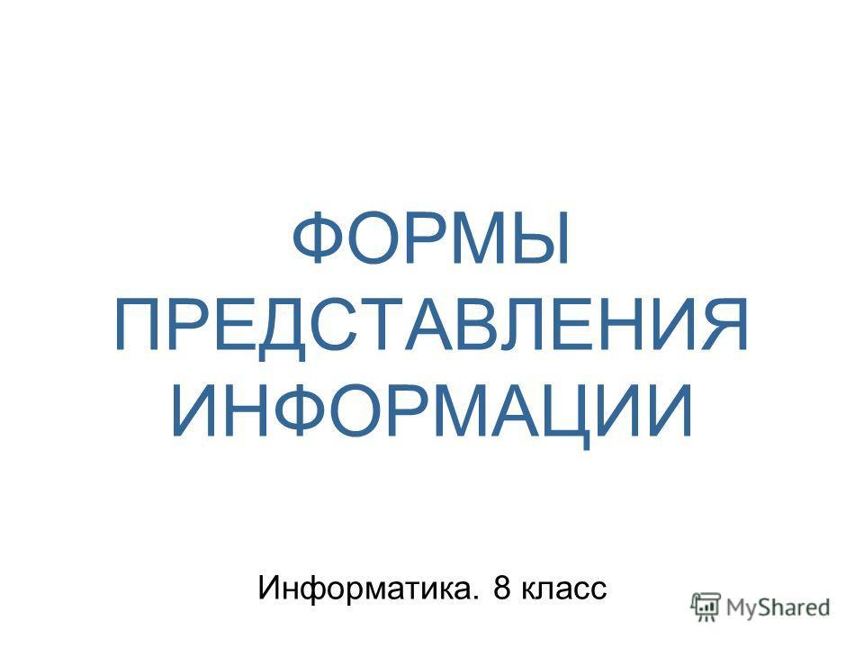 ФОРМЫ ПРЕДСТАВЛЕНИЯ ИНФОРМАЦИИ Информатика. 8 класс