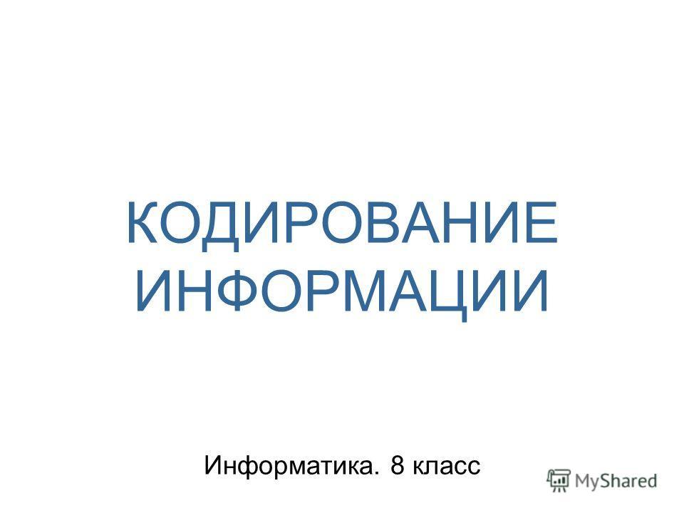КОДИРОВАНИЕ ИНФОРМАЦИИ Информатика. 8 класс