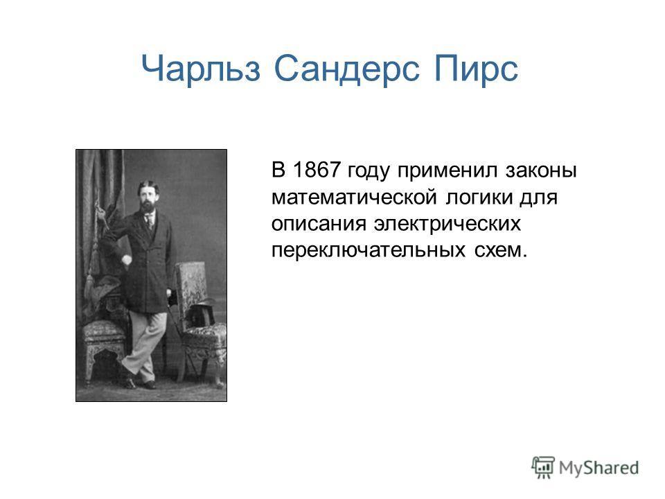 Чарльз Сандерс Пирс В 1867 году применил законы математической логики для описания электрических переключательных схем.