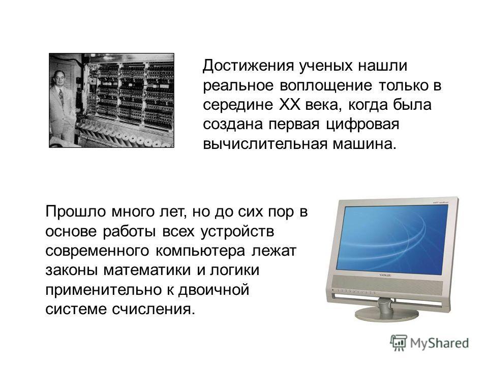 Достижения ученых нашли реальное воплощение только в середине XX века, когда была создана первая цифровая вычислительная машина. Прошло много лет, но до сих пор в основе работы всех устройств современного компьютера лежат законы математики и логики п