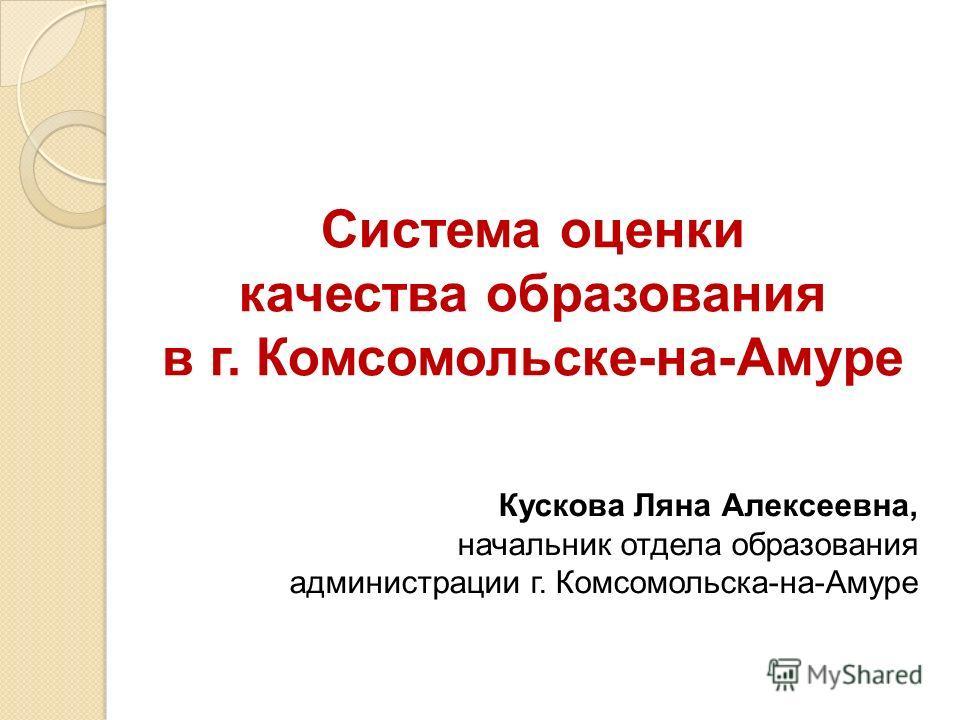 Система оценки качества образования в г. Комсомольске-на-Амуре Кускова Ляна Алексеевна, начальник отдела образования администрации г. Комсомольска-на-Амуре