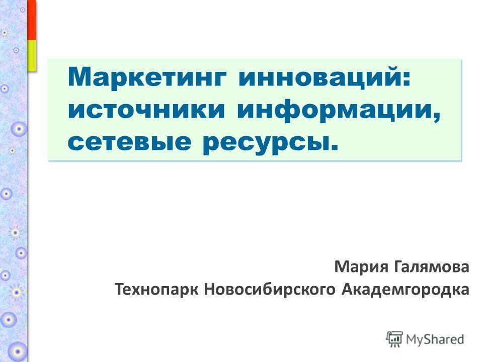 Маркетинг инноваций: источники информации, сетевые ресурсы. Мария Галямова Технопарк Новосибирского Академгородка