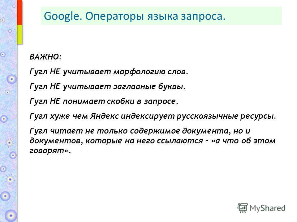 ВАЖНО: Гугл НЕ учитывает морфологию слов. Гугл НЕ учитывает заглавные буквы. Гугл НЕ понимает скобки в запросе. Гугл хуже чем Яндекс индексирует русскоязычные ресурсы. Гугл читает не только содержимое документа, но и документов, которые на него ссыла