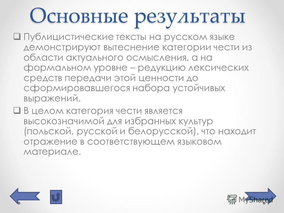 Основные результаты Публицистические тексты на русском языке демонстрируют вытеснение категории чести из области актуального осмысления, а на формальном уровне – редукцию лексических средств передачи этой ценности до сформировавшегося набора устойчив