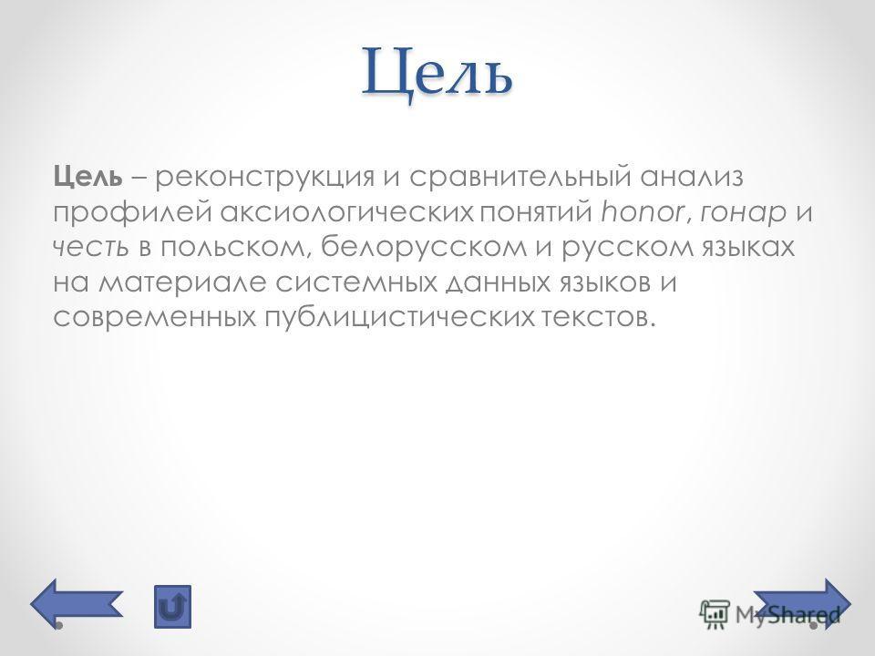 Цель Цель – реконструкция и сравнительный анализ профилей аксиологических понятий honor, гонар и честь в польском, белорусском и русском языках на материале системных данных языков и современных публицистических текстов.