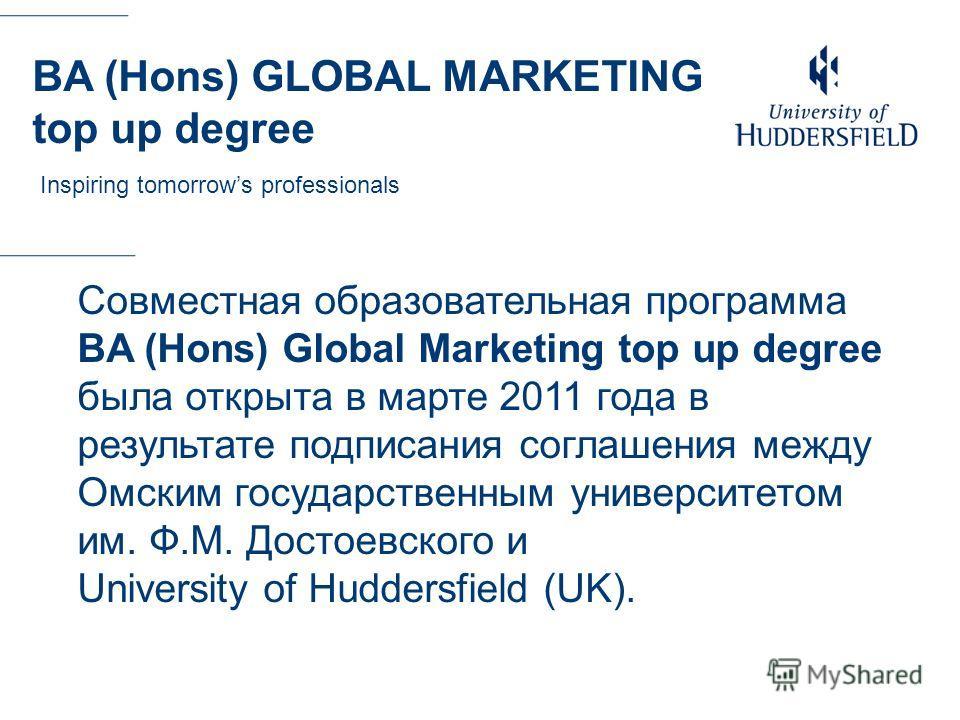 Текст Совместная образовательная программа BA (Hons) Global Marketing top up degree была открыта в марте 2011 года в результате подписания соглашения между Омским государственным университетом им. Ф.М. Достоевского и University of Huddersfield (UK).