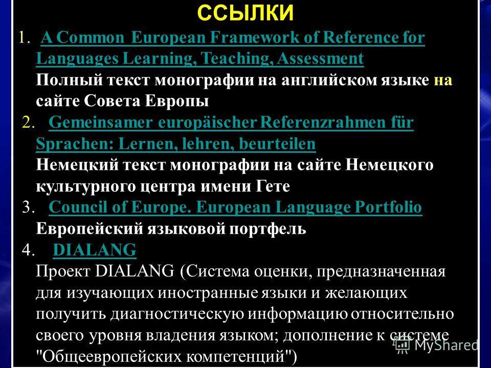 ССЫЛКИ 1. A Common European Framework of Reference for Languages Learning, Teaching, Assessment Полный текст монографии на английском языке на сайте Совета ЕвропыA Common European Framework of Reference for Languages Learning, Teaching, Assessment 2.