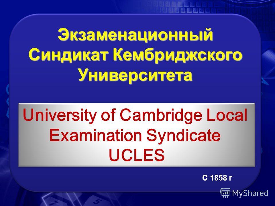 Экзаменационный Синдикат Кембриджского Университета University of Cambridge Local Examination Syndicate UCLES С 1858 г
