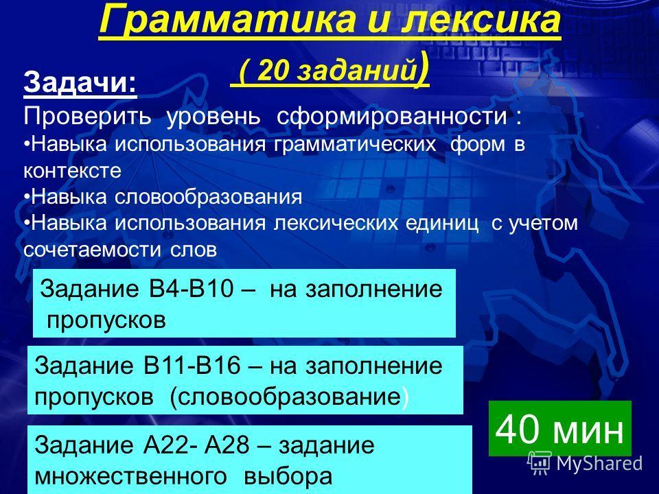 Грамматика и лексика ( 20 заданий ) Задачи: Проверить уровень сформированности : Навыка использования грамматических форм в контексте Навыка словообразования Навыка использования лексических единиц с учетом сочетаемости слов Задание В4-В10 – на запол