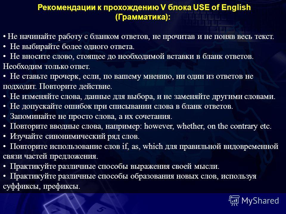 Рекомендации к прохождению V блока USE of English (Грамматика): Не начинайте работу с бланком ответов, не прочитав и не поняв весь текст. Не выбирайте более одного ответа. Не вносите слово, стоящее до необходимой вставки в бланк ответов. Необходим то