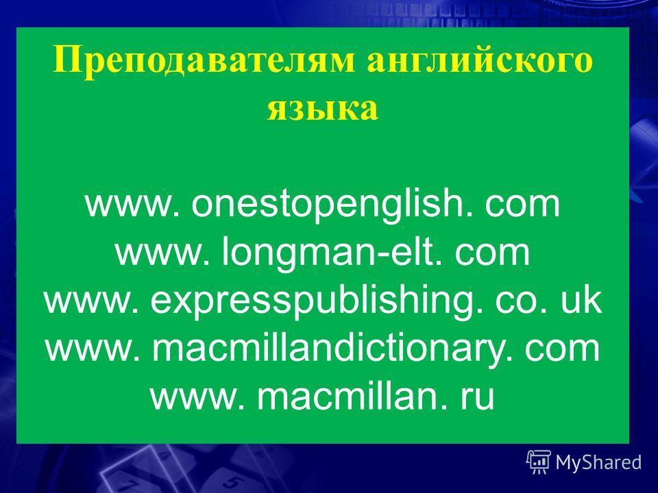 Преподавателям английского языка www. onestopenglish. com www. longman-elt. com www. expresspublishing. сo. uk www. macmillandictionary. com www. macmillan. ru