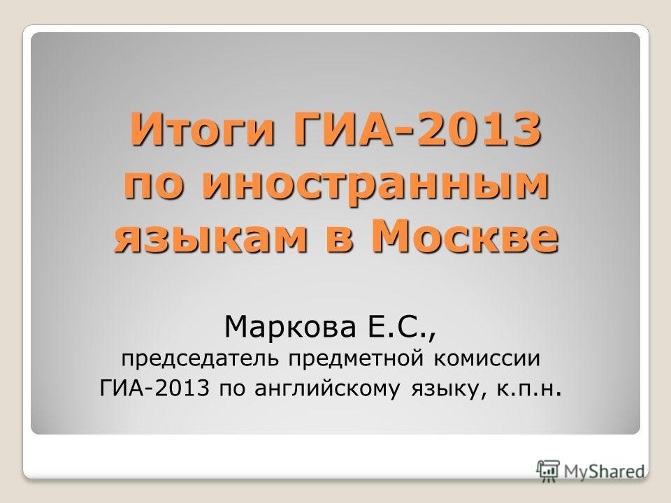 Итоги ГИА-2013 по иностранным языкам в Москве Маркова Е.С., председатель предметной комиссии ГИА-2013 по английскому языку, к.п.н.