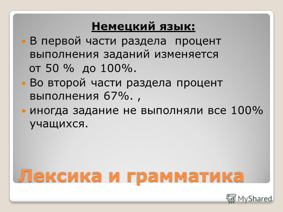 Лексика и грамматика Немецкий язык: В первой части раздела процент выполнения заданий изменяется от 50 % до 100%. Во второй части раздела процент выполнения 67%., иногда задание не выполняли все 100% учащихся.
