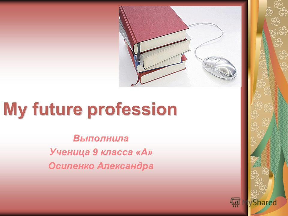 My future profession Выполнила Ученица 9 класса «А» Осипенко Александра