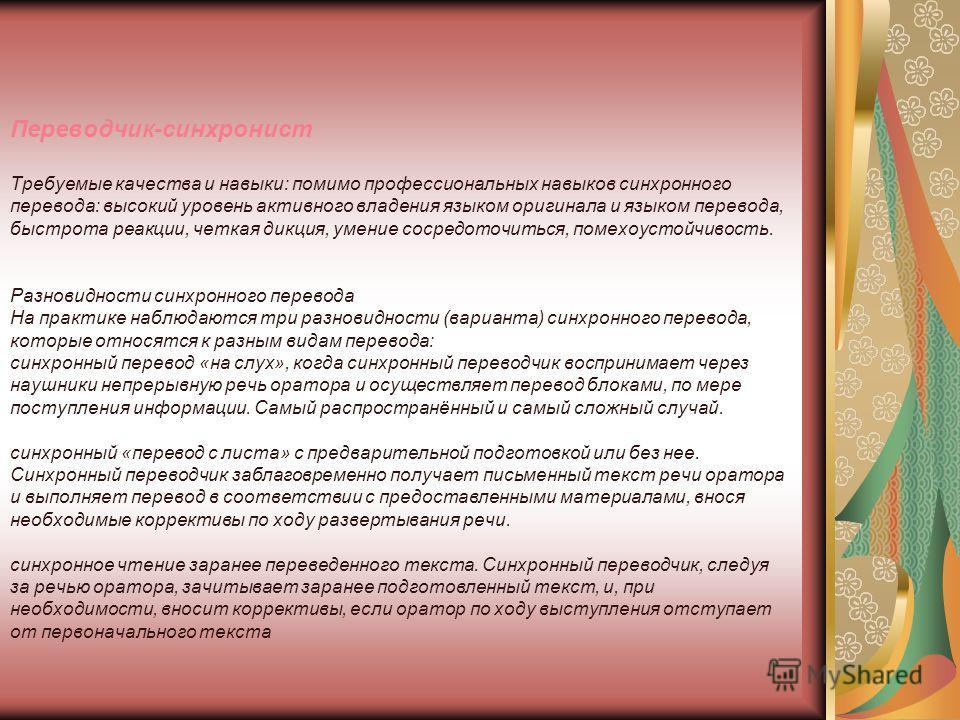 Переводчик-синхронист Требуемые качества и навыки: помимо профессиональных навыков синхронного перевода: высокий уровень активного владения языком оригинала и языком перевода, быстрота реакции, четкая дикция, умение сосредоточиться, помехоустойчивост