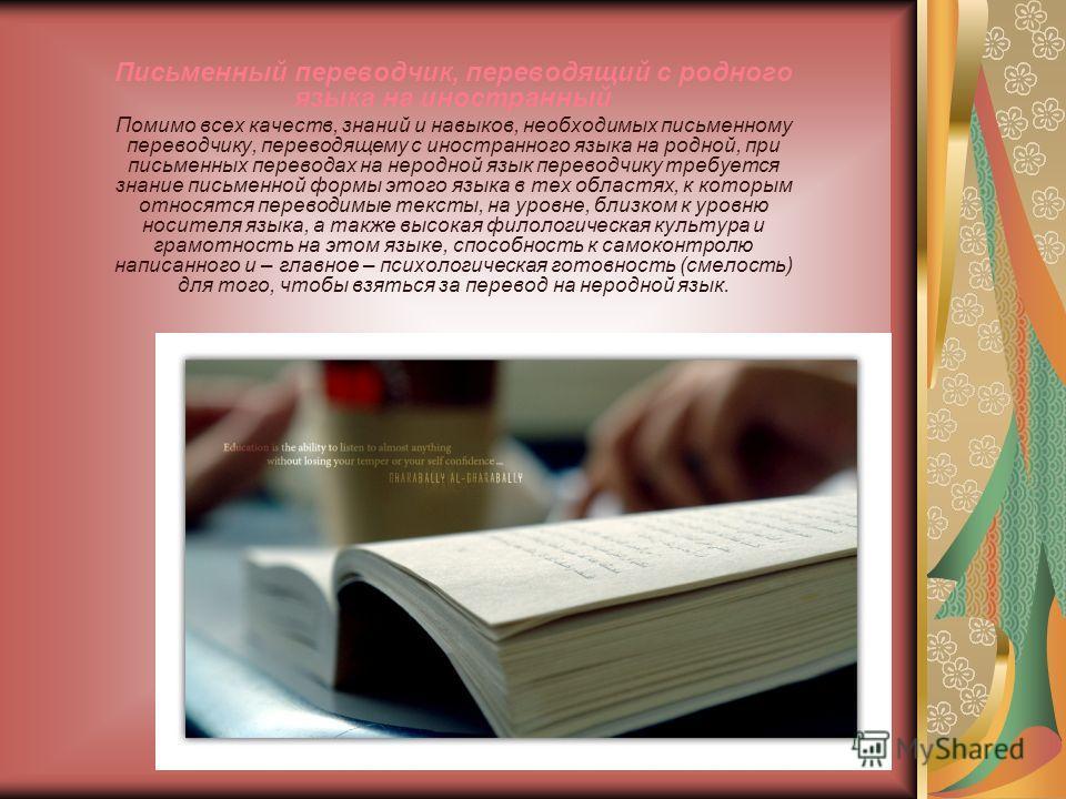 Письменный переводчик, переводящий с родного языка на иностранный Помимо всех качеств, знаний и навыков, необходимых письменному переводчику, переводящему с иностранного языка на родной, при письменных переводах на неродной язык переводчику требуется