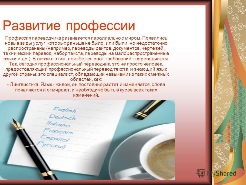 Развитие профессии Профессия переводчика развивается параллельно с миром. Появились новые виды услуг, которых раньше не было, или были, но недостаточно распространены (например, переводы сайтов, документов, чертежей, технический перевод, набор текста