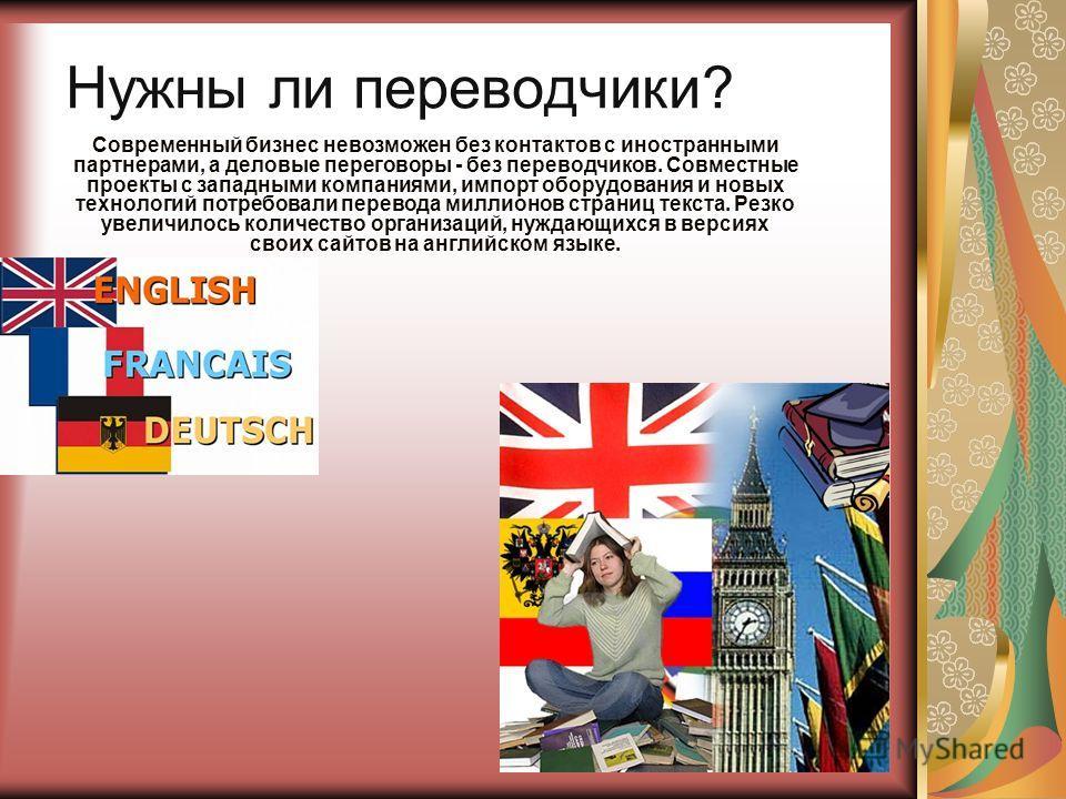 Нужны ли переводчики? Современный бизнес невозможен без контактов с иностранными партнерами, а деловые переговоры - без переводчиков. Совместные проекты с западными компаниями, импорт оборудования и новых технологий потребовали перевода миллионов стр