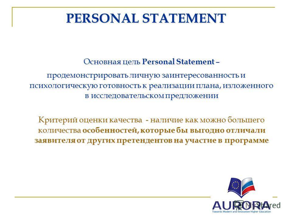 PERSONAL STATEMENT Основная цель Personal Statement – продемонстрировать личную заинтересованность и психологическую готовность к реализации плана, изложенного в исследовательском предложении Критерий оценки качества - наличие как можно большего коли