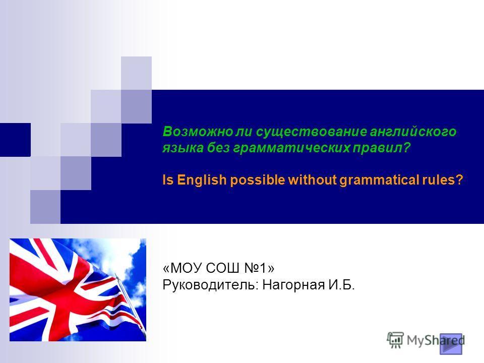 Возможно ли существование английского языка без грамматических правил? Is English possible without grammatical rules? «МОУ СОШ 1» Руководитель: Нагорная И.Б.