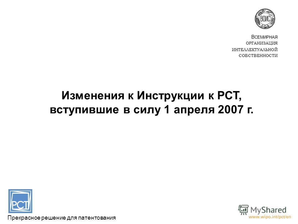 Изменения к Инструкции к РСТ, вступившие в силу 1 апреля 2007 г. Прекрасное решение для патентования В СЕМИРНАЯ ОРГАНИЗАЦИЯИНТЕЛЛЕКТУАЛЬНОЙСОБСТВЕННОСТИ