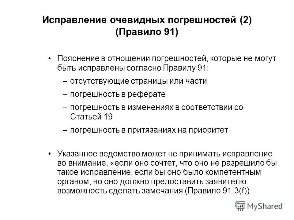 Исправление очевидных погрешностей (2) (Правило 91) Пояснение в отношении погрешностей, которые не могут быть исправлены согласно Правилу 91: –отсутствующие страницы или части –погрешность в реферате –погрешность в изменениях в соответствии со Статье