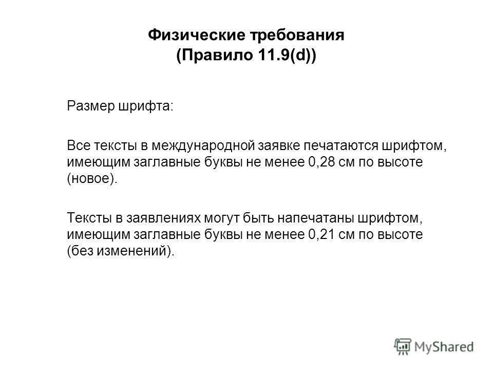 Физические требования (Правило 11.9(d)) Размер шрифта: Все тексты в международной заявке печатаются шрифтом, имеющим заглавные буквы не менее 0,28 см по высоте (новое). Тексты в заявлениях могут быть напечатаны шрифтом, имеющим заглавные буквы не мен