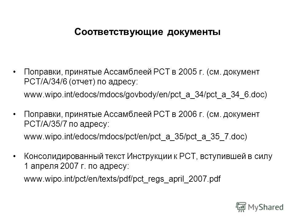 Соответствующие документы Поправки, принятые Ассамблеей РСТ в 2005 г. (см. документ PCT/A/34/6 (отчет) по адресу: www.wipo.int/edocs/mdocs/govbody/en/pct_a_34/pct_a_34_6.doc) Поправки, принятые Ассамблеей РСТ в 2006 г. (см. документ PCT/A/35/7 по адр