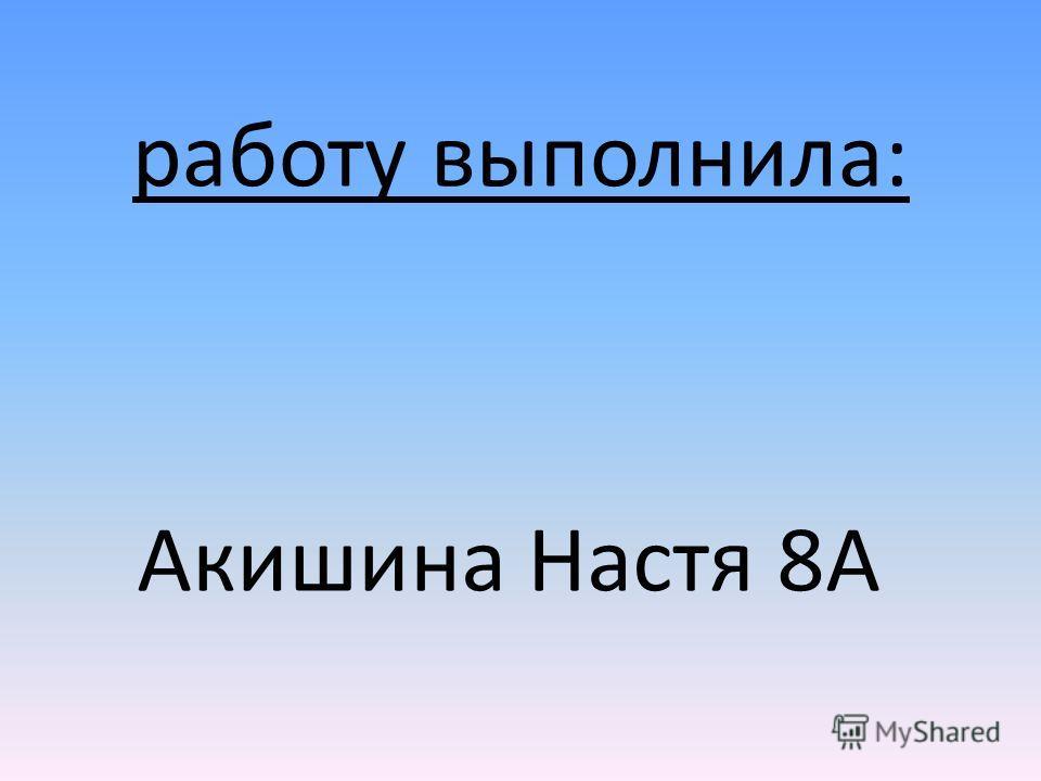работу выполнила: Акишина Настя 8А