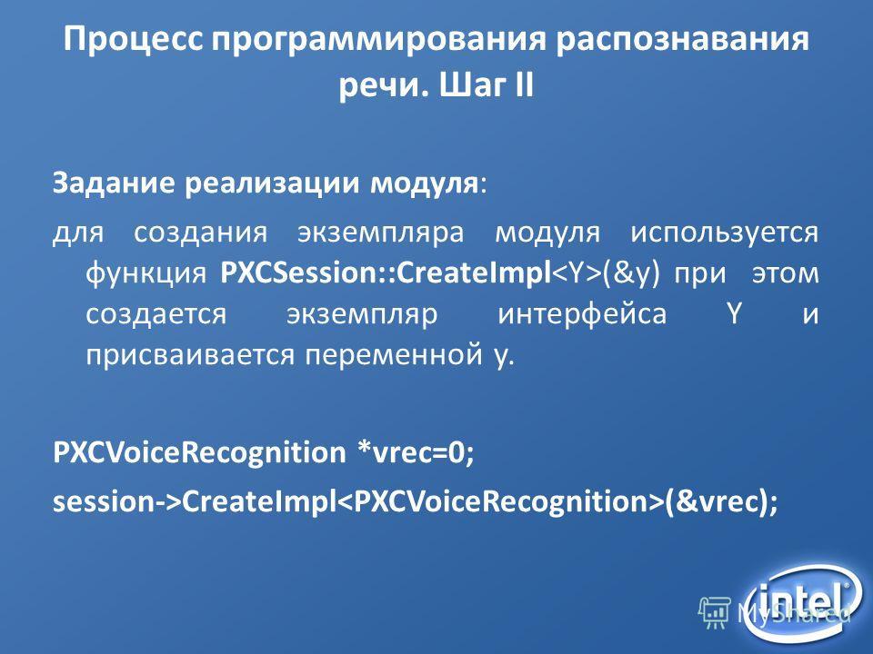 Процесс программирования распознавания речи. Шаг II Задание реализации модуля: для создания экземпляра модуля используется функция PXCSession::CreateImpl (&y) при этом создается экземпляр интерфейса Y и присваивается переменной y. PXCVoiceRecognition