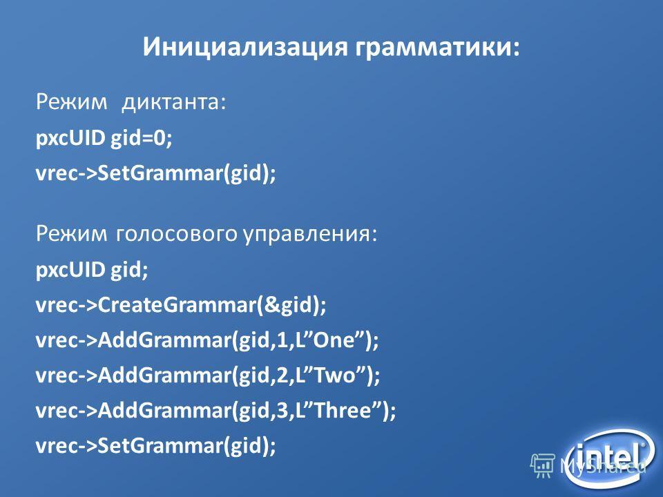 Инициализация грамматики: Режим диктанта: pxcUID gid=0; vrec->SetGrammar(gid); Режим голосового управления: pxcUID gid; vrec->CreateGrammar(&gid); vrec->AddGrammar(gid,1,LOne); vrec->AddGrammar(gid,2,LTwo); vrec->AddGrammar(gid,3,LThree); vrec->SetGr
