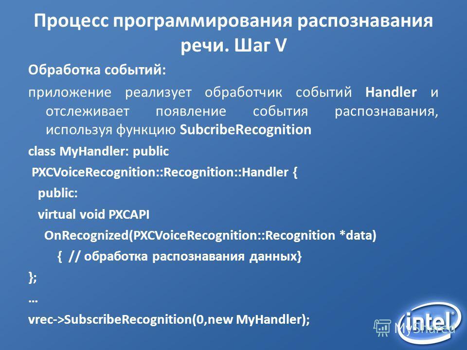 Процесс программирования распознавания речи. Шаг V Обработка событий: приложение реализует обработчик событий Handler и отслеживает появление события распознавания, используя функцию SubcribeRecognition class MyHandler: public PXCVoiceRecognition::Re
