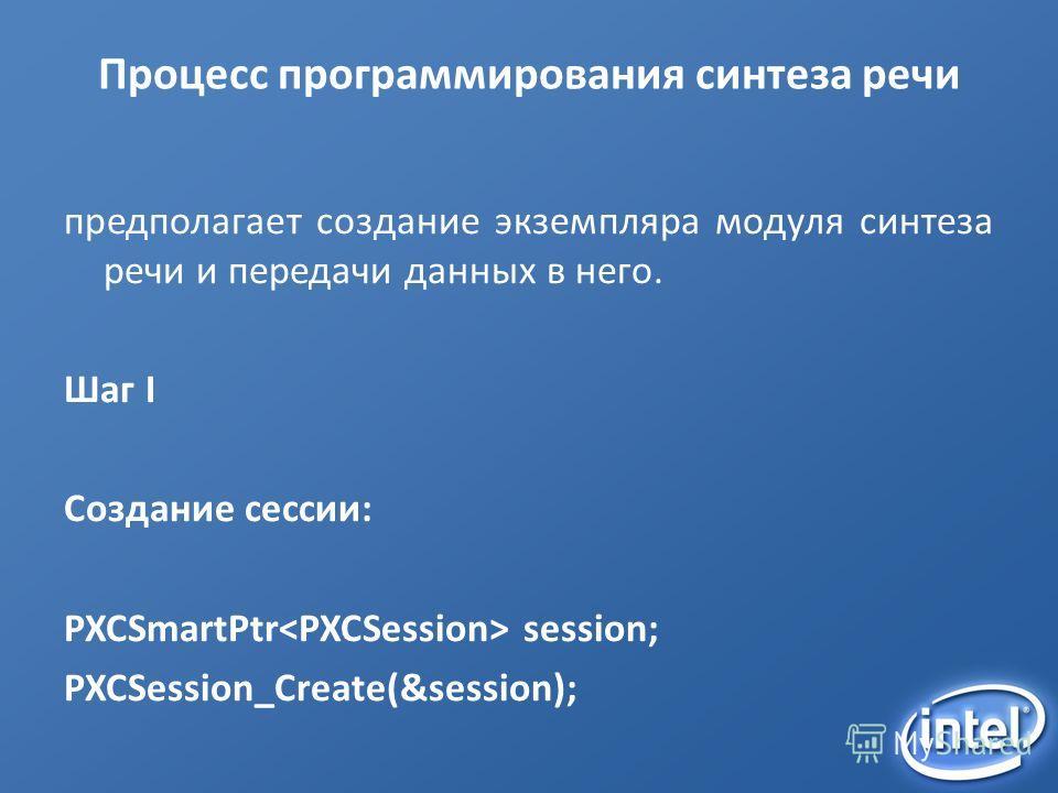 Процесс программирования синтеза речи предполагает создание экземпляра модуля синтеза речи и передачи данных в него. Шаг I Создание сессии: PXCSmartPtr session; PXCSession_Create(&session);