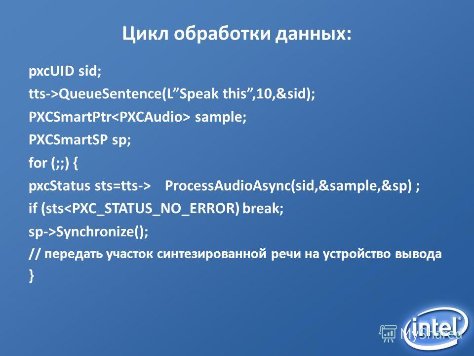 Цикл обработки данных: pxcUID sid; tts->QueueSentence(LSpeak this,10,&sid); PXCSmartPtr sample; PXCSmartSP sp; for (;;) { pxcStatus sts=tts-> ProcessAudioAsync(sid,&sample,&sp) ; if (stsSynchronize(); // передать участок синтезированной речи на устро