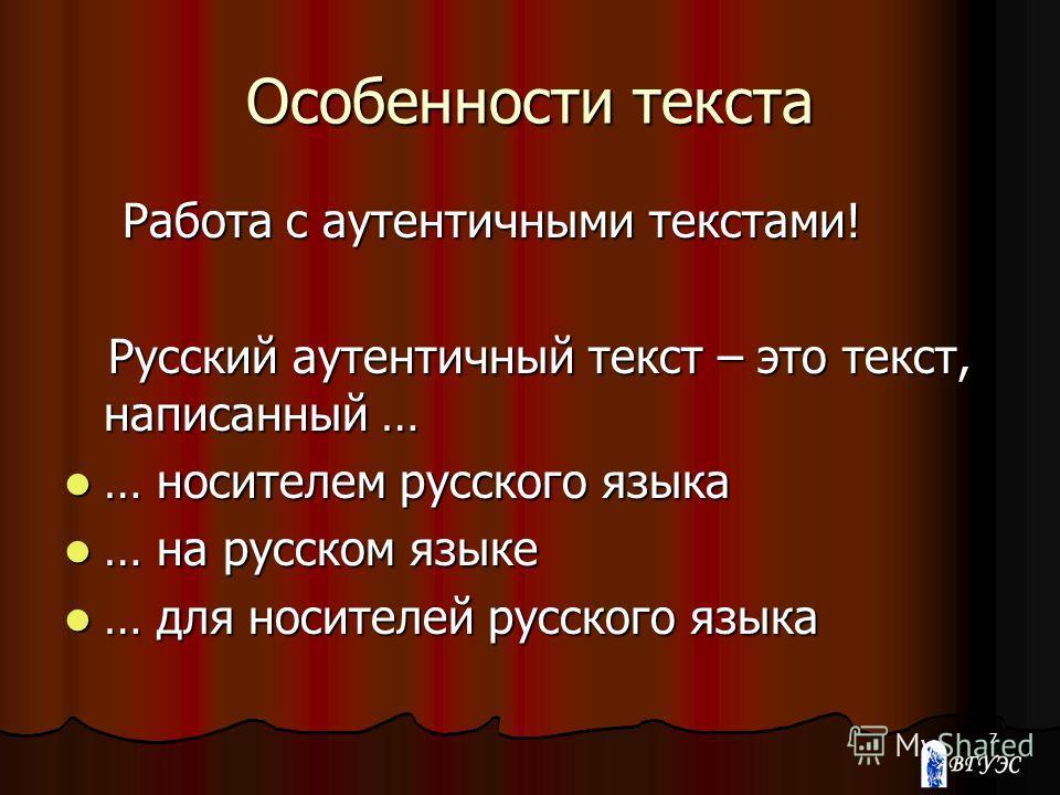 7 Особенности текста Работа с аутентичными текстами! Работа с аутентичными текстами! Русский аутентичный текст – это текст, написанный … Русский аутентичный текст – это текст, написанный … … носителем русского языка … носителем русского языка … на ру