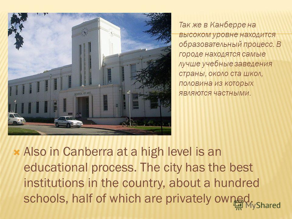 Also in Canberra at a high level is an educational process. The city has the best institutions in the country, about a hundred schools, half of which are privately owned. Так же в Канберре на высоком уровне находится образовательный процесс. В городе
