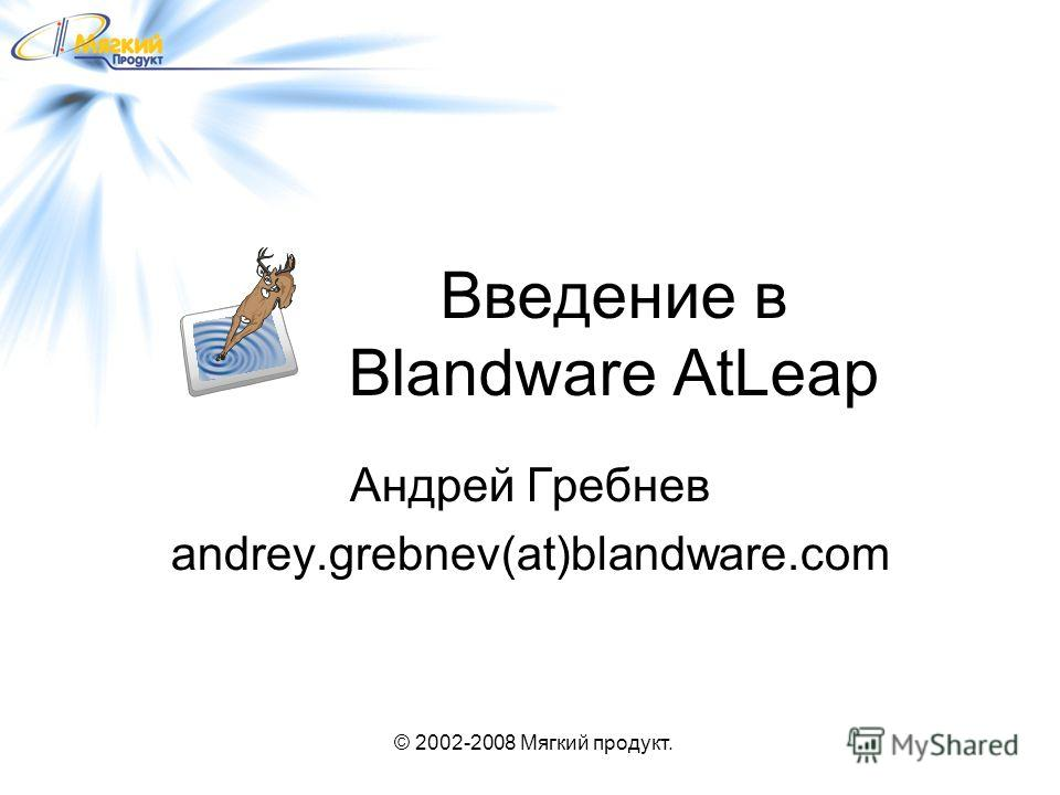 © 2002-2008 Мягкий продукт. Введение в Blandware AtLeap Андрей Гребнев andrey.grebnev(at)blandware.com
